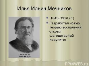 Илья Ильич Мечников (1845- 1916 гг.) Разработал новую теорию воспаления, открыл