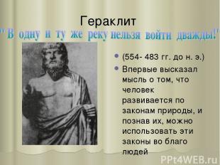 Гераклит (554- 483 гг. до н. э.) Впервые высказал мысль о том, что человек разви