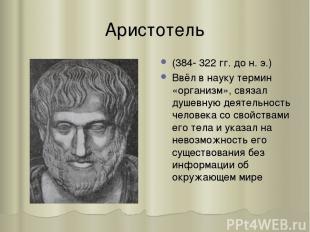 Аристотель (384- 322 гг. до н. э.) Ввёл в науку термин «организм», связал душевн