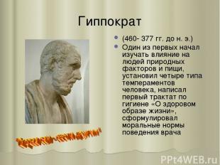 Гиппократ (460- 377 гг. до н. э.) Один из первых начал изучать влияние на людей