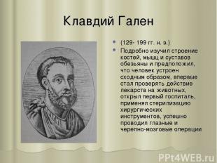 Клавдий Гален (129- 199 гг. н. э.) Подробно изучил строение костей, мышц и суста