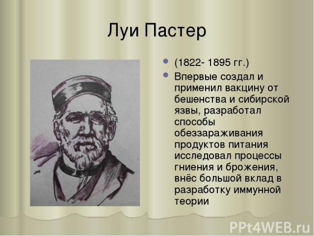 Луи Пастер (1822- 1895 гг.) Впервые создал и применил вакцину от бешенства и сибирской язвы, разработал способы обеззараживания продуктов питания исследовал процессы гниения и брожения, внёс большой вклад в разработку иммунной теории
