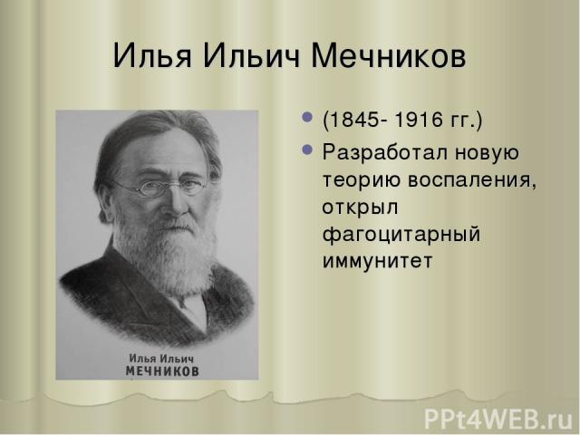 Илья Ильич Мечников (1845- 1916 гг.) Разработал новую теорию воспаления, открыл фагоцитарный иммунитет