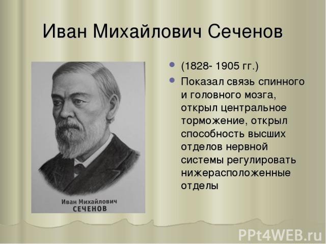 Иван Михайлович Сеченов (1828- 1905 гг.) Показал связь спинного и головного мозга, открыл центральное торможение, открыл способность высших отделов нервной системы регулировать нижерасположенные отделы
