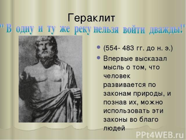 Гераклит (554- 483 гг. до н. э.) Впервые высказал мысль о том, что человек развивается по законам природы, и познав их, можно использовать эти законы во благо людей