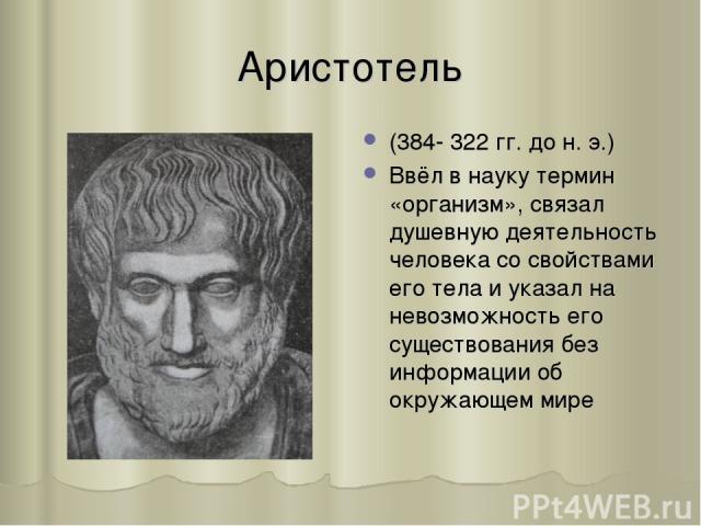 Аристотель (384- 322 гг. до н. э.) Ввёл в науку термин «организм», связал душевную деятельность человека со свойствами его тела и указал на невозможность его существования без информации об окружающем мире