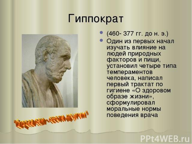 Гиппократ (460- 377 гг. до н. э.) Один из первых начал изучать влияние на людей природных факторов и пищи, установил четыре типа темпераментов человека, написал первый трактат по гигиене «О здоровом образе жизни», сформулировал моральные нормы повед…