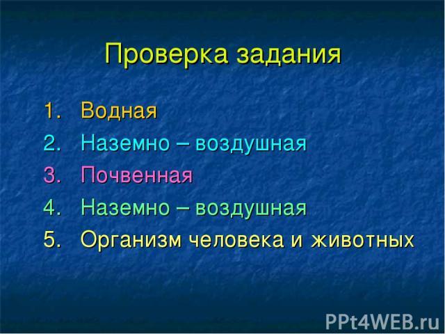 Проверка задания 1. Водная 2. Наземно – воздушная 3. Почвенная 4. Наземно – воздушная 5. Организм человека и животных