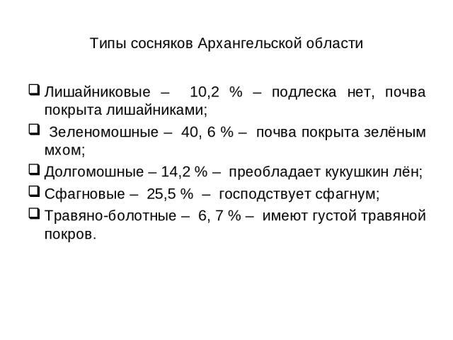 Типы сосняков Архангельской области Лишайниковые – 10,2 % – подлеска нет, почва покрыта лишайниками; Зеленомошные – 40, 6 % – почва покрыта зелёным мхом; Долгомошные – 14,2 % – преобладает кукушкин лён; Сфагновые – 25,5 % – господствует сфагнум; Тра…