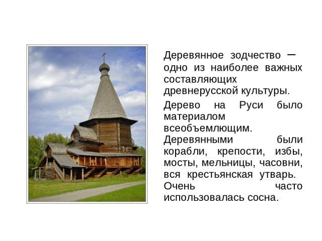 Деревянное зодчество – одно из наиболее важных составляющих древнерусской культуры. Дерево на Руси было материалом всеобъемлющим. Деревянными были корабли, крепости, избы, мосты, мельницы, часовни, вся крестьянская утварь. Очень часто использовалась…