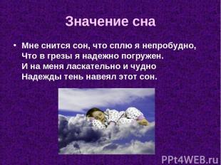 Значение сна Мне снится сон, что сплю я непробудно, Что в грезы я надежно погруж