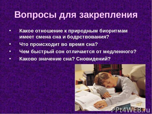 Вопросы для закрепления Какое отношение к природным биоритмам имеет смена сна и бодрствования? Что происходит во время сна? Чем быстрый сон отличается от медленного? Каково значение сна? Сновидений?