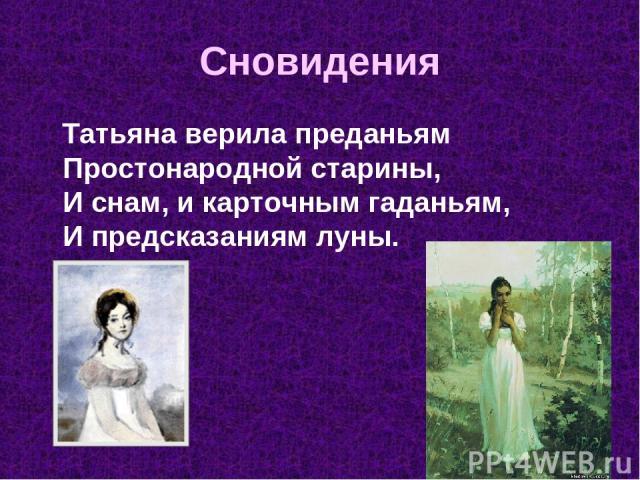 Сновидения Татьяна верила преданьям Простонародной старины, И снам, и карточным гаданьям, И предсказаниям луны.