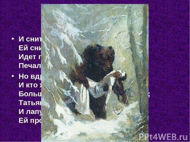 И снится чудный сон Татьяне, Ей снится, будто бы она Идет по снеговой поляне, Печальной мглой окружена. Но вдруг сугроб зашевелился, И кто ж из-под него явился? Большой, взъерошенный медведь; Татьяна ах! а он реветь, И лапу с острыми когтями Ей протянул..
