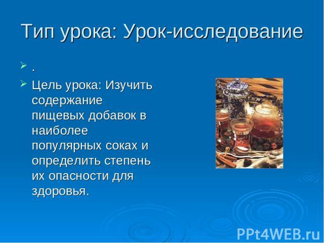 Тип урока: Урок-исследование . Цель урока: Изучить содержание пищевых добавок в наиболее популярных соках и определить степень их опасности для здоровья.