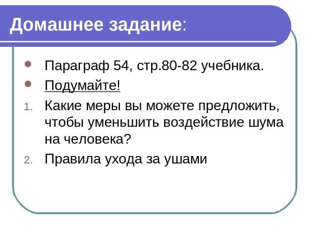Домашнее задание: Параграф 54, стр.80-82 учебника. Подумайте! Какие меры вы можете предложить, чтобы уменьшить воздействие шума на человека? Правила ухода за ушами