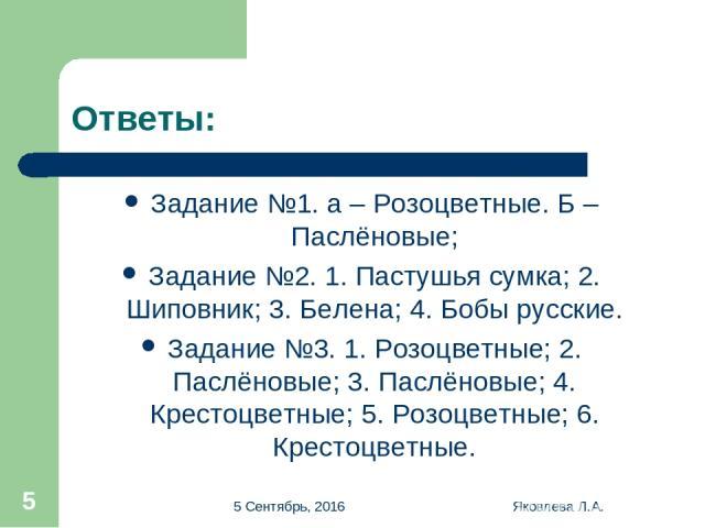 * Яковлева Л.А. * Ответы: Задание №1. а – Розоцветные. Б – Паслёновые; Задание №2. 1. Пастушья сумка; 2. Шиповник; 3. Белена; 4. Бобы русские. Задание №3. 1. Розоцветные; 2. Паслёновые; 3. Паслёновые; 4. Крестоцветные; 5. Розоцветные; 6. Крестоцветн…