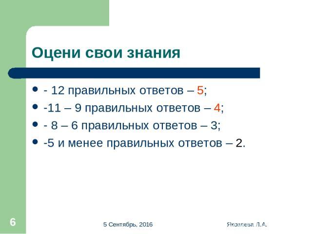 * Яковлева Л.А. * Оцени свои знания - 12 правильных ответов – 5; -11 – 9 правильных ответов – 4; - 8 – 6 правильных ответов – 3; -5 и менее правильных ответов – 2. Яковлева Л.А.