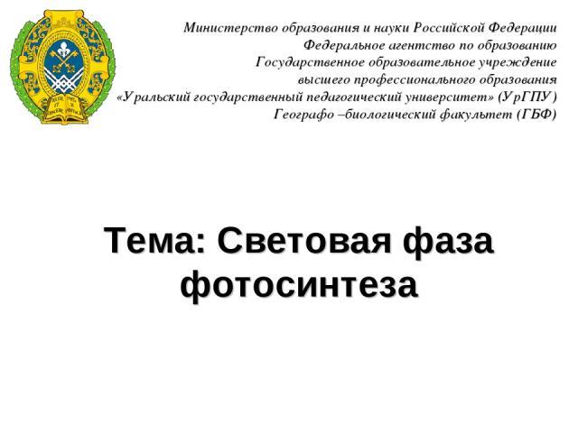 Тема: Световая фаза фотосинтеза Министерство образования и науки Российской Федерации Федеральное агентство по образованию Государственное образовательное учреждение высшего профессионального образования «Уральский государственный педагогический уни…
