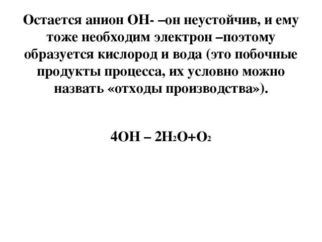 Остается анион ОН- –он неустойчив, и ему тоже необходим электрон –поэтому образуется кислород и вода (это побочные продукты процесса, их условно можно назвать «отходы производства»). 4ОН – 2Н2О+О2