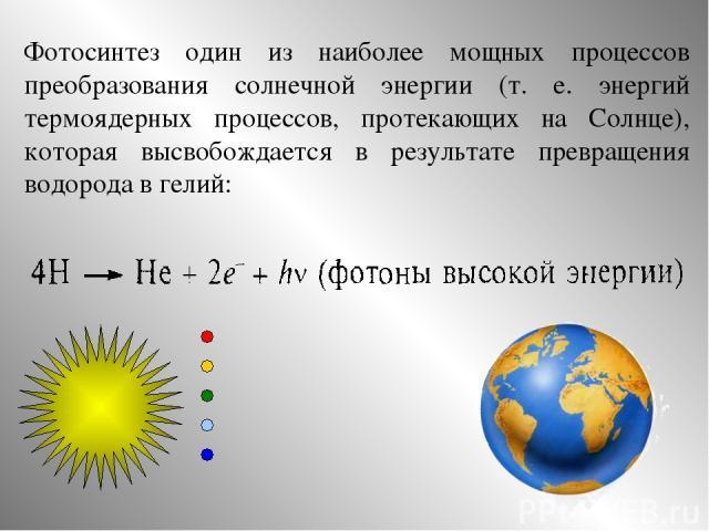 Фотосинтез один из наиболее мощных процессов преобразования солнечной энергии (т. е. энергий термоядерных процессов, протекающих на Солнце), которая высвобождается в результате превращения водорода в гелий:
