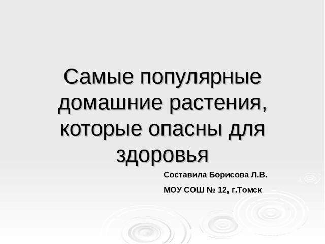 Самые популярные домашние растения, которые опасны для здоровья Составила Борисова Л.В. МОУ СОШ № 12, г.Томск