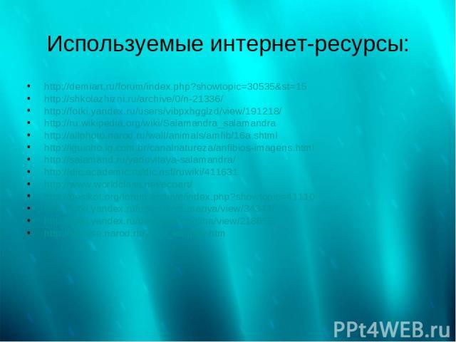 Используемые интернет-ресурсы: http://demiart.ru/forum/index.php?showtopic=30535&st=15 http://shkolazhizni.ru/archive/0/n-21336/ http://fotki.yandex.ru/users/vibpxhgglzd/view/191218/ http://ru.wikipedia.org/wiki/Salamandra_salamandra http://allphoto…