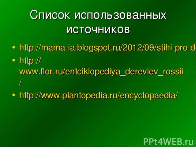 Список использованных источников http://mama-ia.blogspot.ru/2012/09/stihi-pro-derevia.html http://www.flor.ru/entciklopediya_dereviev_rossii/ http://www.plantopedia.ru/encyclopaedia/