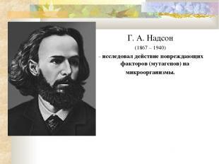 Г. А. Надсон (1867 – 1940) – исследовал действие повреждающих факторов (мутагено