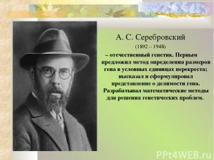 А. С. Серебровский (1892 – 1948) – отечественный генетик. Первым предложил метод