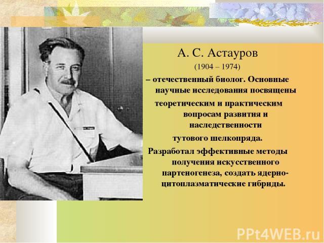 А. С. Астауров (1904 – 1974) – отечественный биолог. Основные научные исследования посвящены теоретическим и практическим вопросам развития и наследственности тутового шелкопряда. Разработал эффективные методы получения искусственного партеногенеза,…