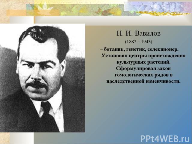 Н. И. Вавилов (1887 – 1943) – ботаник, генетик, селекционер. Установил центры происхождения культурных растений. Сформулировал закон гомологических рядов в наследственной изменчивости.