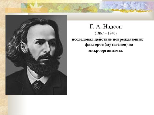 Г. А. Надсон (1867 – 1940) – исследовал действие повреждающих факторов (мутагенов) на микроорганизмы.