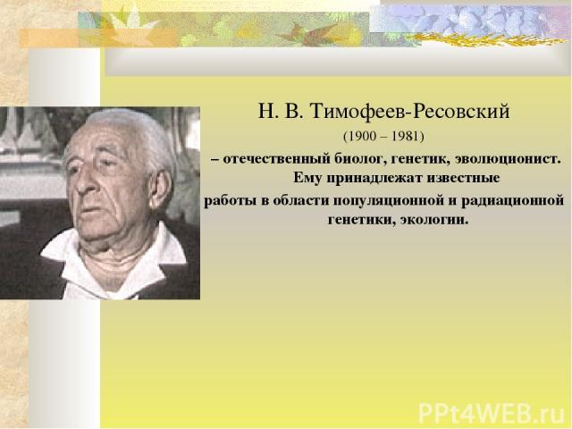 Н. В. Тимофеев-Ресовский (1900 – 1981) – отечественный биолог, генетик, эволюционист. Ему принадлежат известные работы в области популяционной и радиационной генетики, экологии.