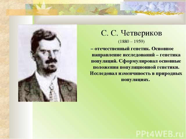 С. С. Четвериков (1880 – 1959) – отечественный генетик. Основное направление исследований – генетика популяций. Сформулировал основные положения популяционной генетики. Исследовал изменчивость в природных популяциях.