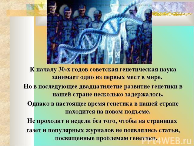 К началу 30-х годов советская генетическая наука занимает одно из первых мест в мире. Но в последующее двадцатилетие развитие генетики в нашей стране несколько задержалось. Однако в настоящее время генетика в нашей стране находится на новом подъеме.…
