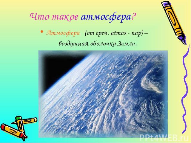 Что такое атмосфера? Атмосфера (от греч. atmos - пар) – воздушная оболочка Земли.