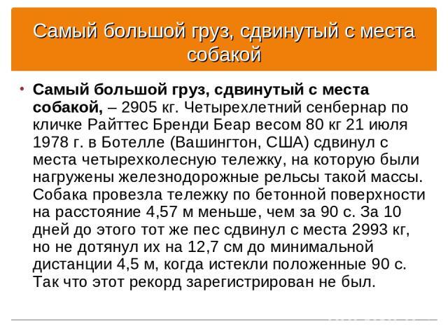Самый большой груз, сдвинутый с места собакой Самый большой груз, сдвинутый с места собакой, – 2905 кг. Четырехлетний сенбернар по кличке Райттес Бренди Беар весом 80 кг 21 июля 1978 г. в Ботелле (Вашингтон, США) сдвинул с места четырехколесную теле…