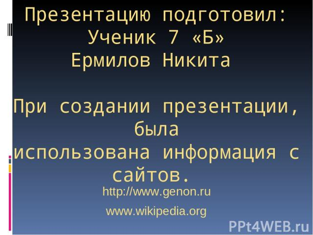 Презентацию подготовил: Ученик 7 «Б» Ермилов Никита При создании презентации, была использована информация с сайтов. http://www.genon.ru www.wikipedia.org