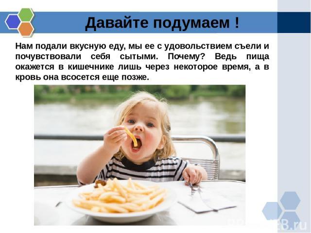 Нам подали вкусную еду, мы ее с удовольствием съели и почувствовали себя сытыми. Почему? Ведь пища окажется в кишечнике лишь через некоторое время, а в кровь она всосется еще позже. Давайте подумаем !