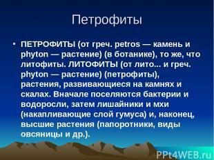 Петрофиты ПЕТРОФИТЫ (от греч. petros — камень и phyton — растение) (в ботанике),