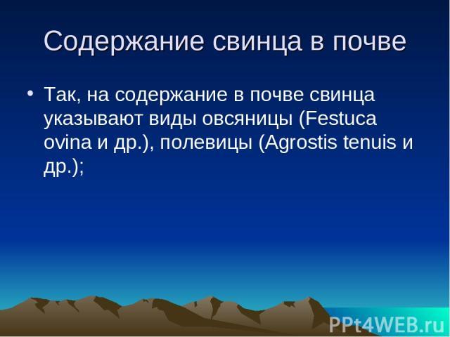 Содержание свинца в почве Так, на содержание в почве свинца указывают виды овсяницы (Festuca ovina и др.), полевицы (Agrostis tenuis и др.);