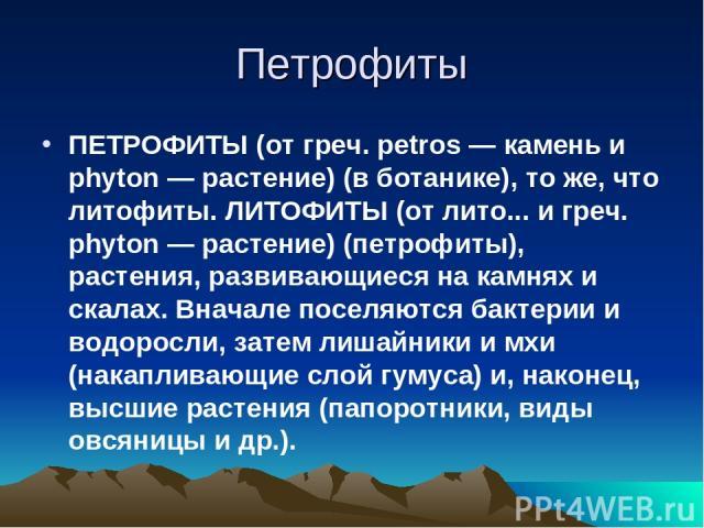 Петрофиты ПЕТРОФИТЫ (от греч. petros — камень и phyton — растение) (в ботанике), то же, что литофиты. ЛИТОФИТЫ (от лито... и греч. phyton — растение) (петрофиты), растения, развивающиеся на камнях и скалах. Вначале поселяются бактерии и водоросли, з…