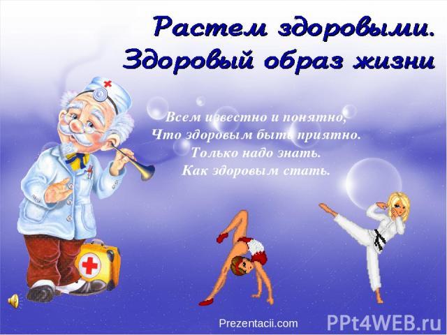 Всем известно и понятно, Что здоровым быть приятно. Только надо знать. Как здоровым стать. Prezentacii.com