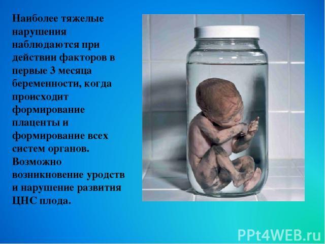 Наиболее тяжелые нарушения наблюдаются при действии факторов в первые 3 месяца беременности, когда происходит формирование плаценты и формирование всех систем органов. Возможно возникновение уродств и нарушение развития ЦНС плода.