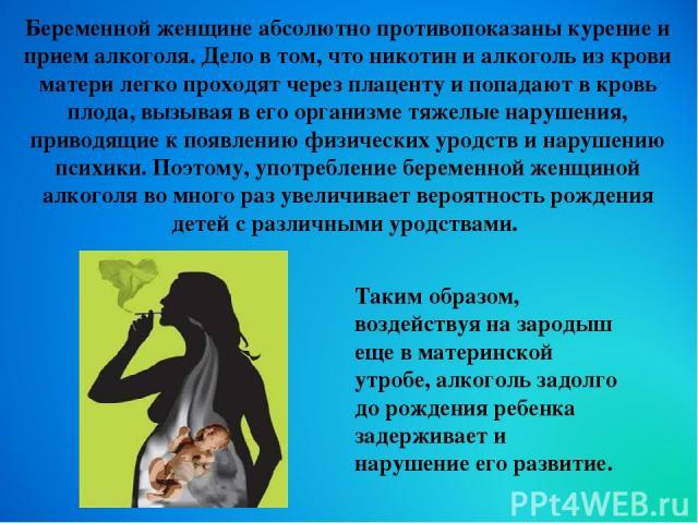 Беременной женщине абсолютно противопоказаны курение и прием алкоголя. Дело в том, что никотин и алкоголь из крови матери легко проходят через плаценту и попадают в кровь плода, вызывая в его организме тяжелые нарушения, приводящие к появлению физич…