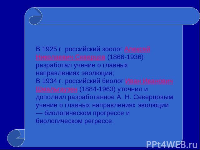 В 1925 г. российский зоолог Алексей НиколаевичСеверцов (1866-1936) разработал учение о главных направлениях эволюции; В 1934 г.российский биолог Иван Иванович Шмальгаузен (1884-1963) уточнил и дополнил разработанное А. Н. Северцовым учение о главн…