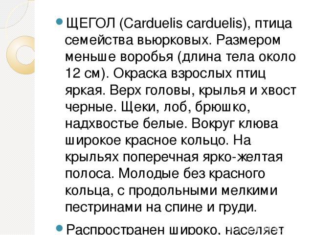 ЩЕГОЛ (Carduelis carduelis), птица семейства вьюрковых. Размером меньше воробья (длина тела около 12 см). Окраска взрослых птиц яркая. Верх головы, крылья и хвост черные. Щеки, лоб, брюшко, надхвостье белые. Вокруг клюва широкое красное кольцо. На к…