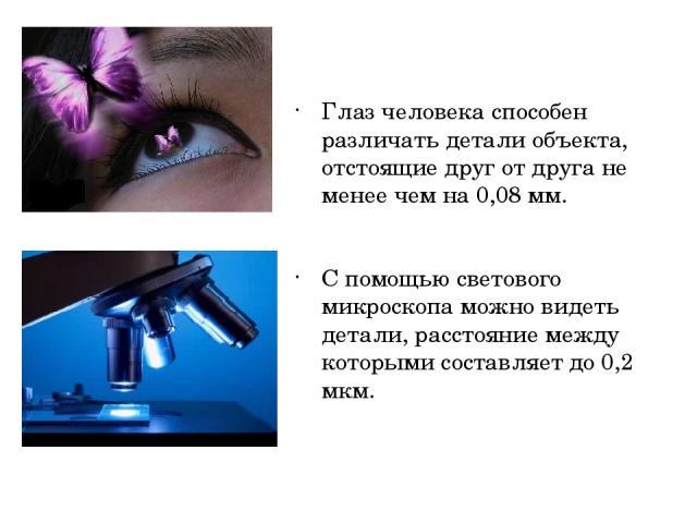 Глаз человека способен различать детали объекта, отстоящие друг от друга не менее чем на 0,08 мм. С помощью светового микроскопа можно видеть детали, расстояние между которыми составляет до 0,2 мкм.