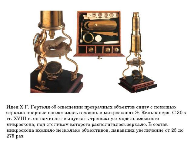 Идея Х.Г. Гертеля об освещении прозрачных объектов снизу с помощью зеркала впервые воплотилась в жизнь в микроскопах Э. Кельпепера. С 30-х гг. XVIII в. он начинает выпускать треножную модель сложного микроскопа, под столиком которого располагалось з…